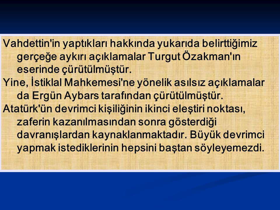 Vahdettin'in yaptıkları hakkında yukarıda belirttiğimiz gerçeğe aykırı açıklamalar Turgut Özakman'ın eserinde çürütülmüştür. Yine, İstiklal Mahkemesi'