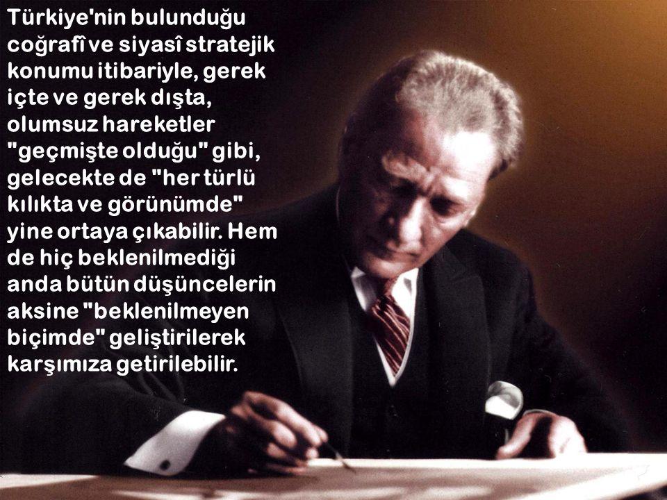 Türkiye'nin bulundu ğ u co ğ rafî ve siyasî stratejik konumu itibariyle, gerek içte ve gerek dı ş ta, olumsuz hareketler