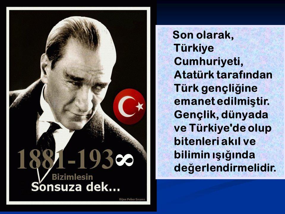 Son olarak, Türkiye Cumhuriyeti, Atatürk tarafından Türk gençli ğ ine emanet edilmi ş tir. Gençlik, dünyada ve Türkiye'de olup bitenleri akıl ve bilim