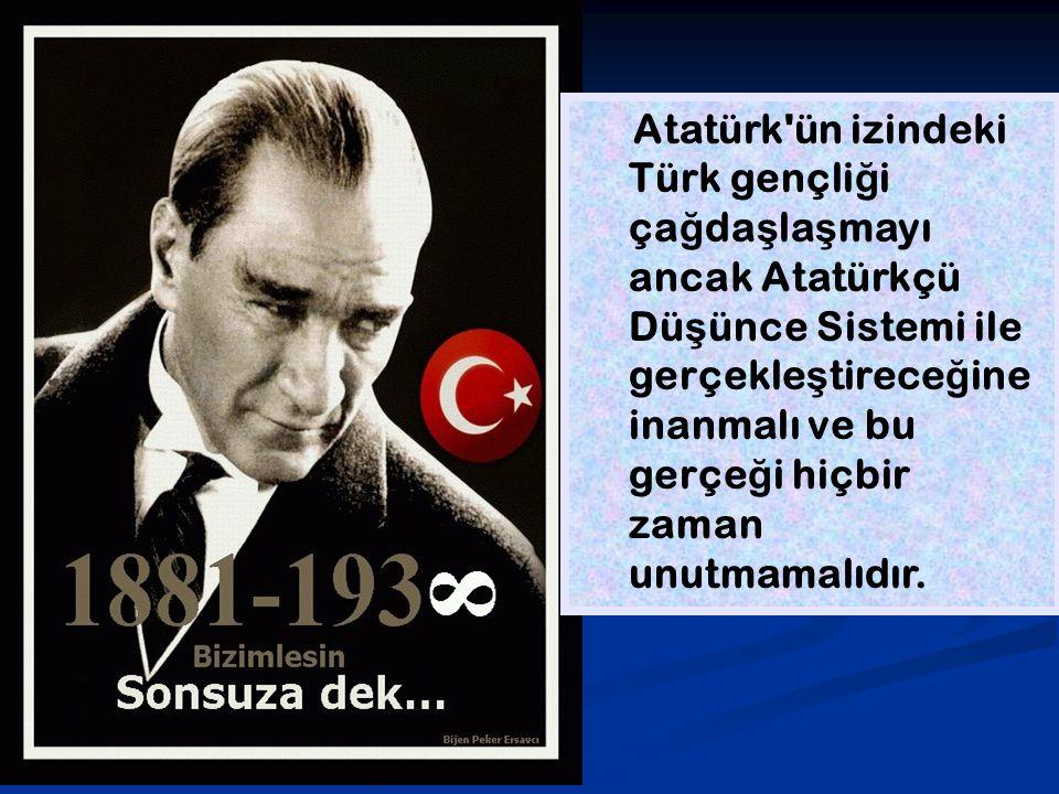 Atatürk'ün izindeki Türk gençli ğ i ça ğ da ş la ş mayı ancak Atatürkçü Dü ş ünce Sistemi ile gerçekle ş tirece ğ ine inanmalı ve bu gerçe ğ i hiçbir