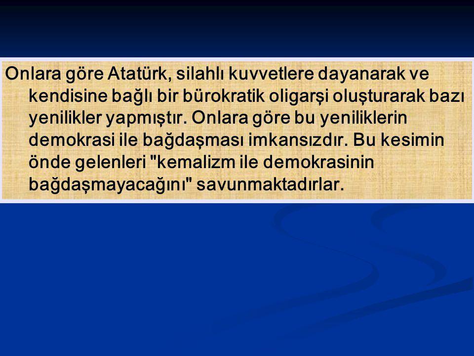 Onlara göre Atatürk, silahlı kuvvetlere dayanarak ve kendisine bağlı bir bürokratik oligarşi oluşturarak bazı yenilikler yapmıştır. Onlara göre bu yen