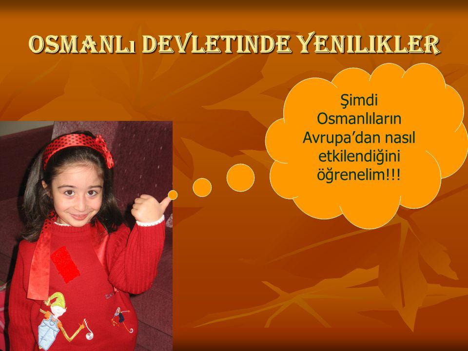 Osmanl ı devletinde yenilikler Şimdi Osmanlıların Avrupa'dan nasıl etkilendiğini öğrenelim!!!
