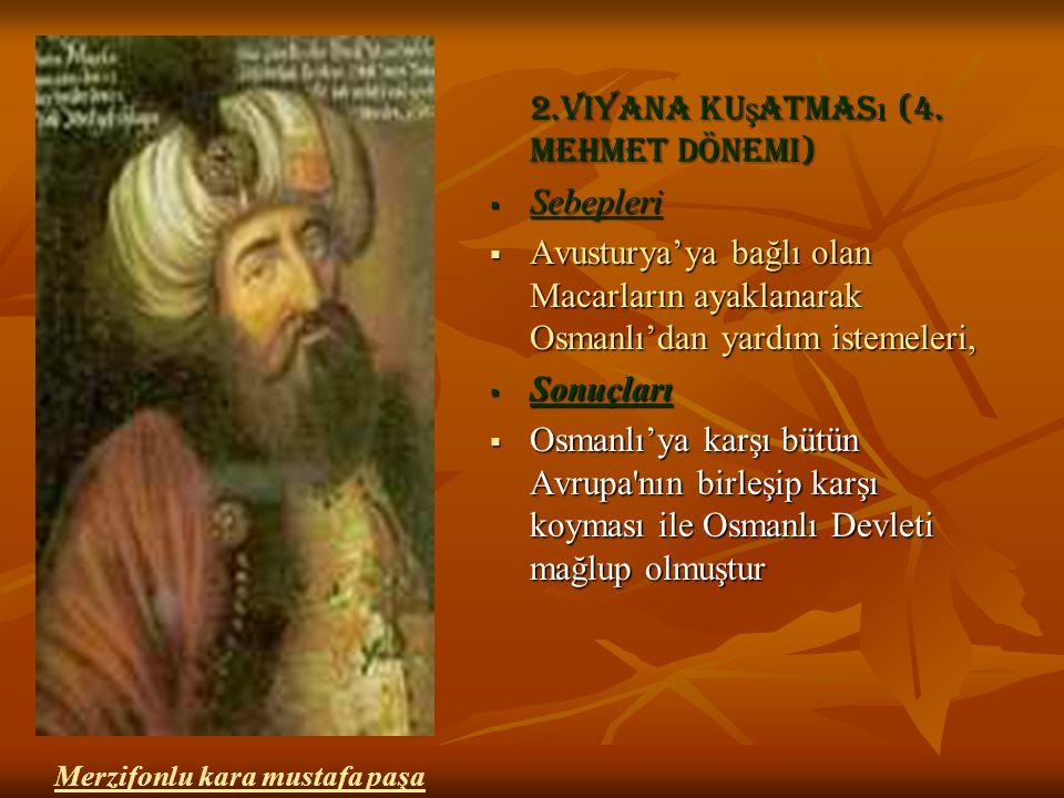 2.viyana ku ş atmas ı (4. mehmet dönemi)  Sebepleri  Avusturya'ya bağlı olan Macarların ayaklanarak Osmanlı'dan yardım istemeleri,  Sonuçları  Osm