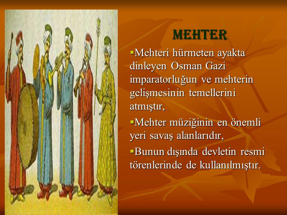 Mehter  Mehteri hürmeten ayakta dinleyen Osman Gazi imparatorluğun ve mehterin gelişmesinin temellerini atmıştır,  Mehter müziğinin en önemli yeri s