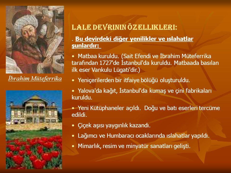 Lale Devrinin Özellikleri:. Bu devirdeki diğer yenilikler ve ıslahatlar şunlardır: Matbaa kuruldu. (Sait Efendi ve İbrahim Müteferrika tarafından 1727
