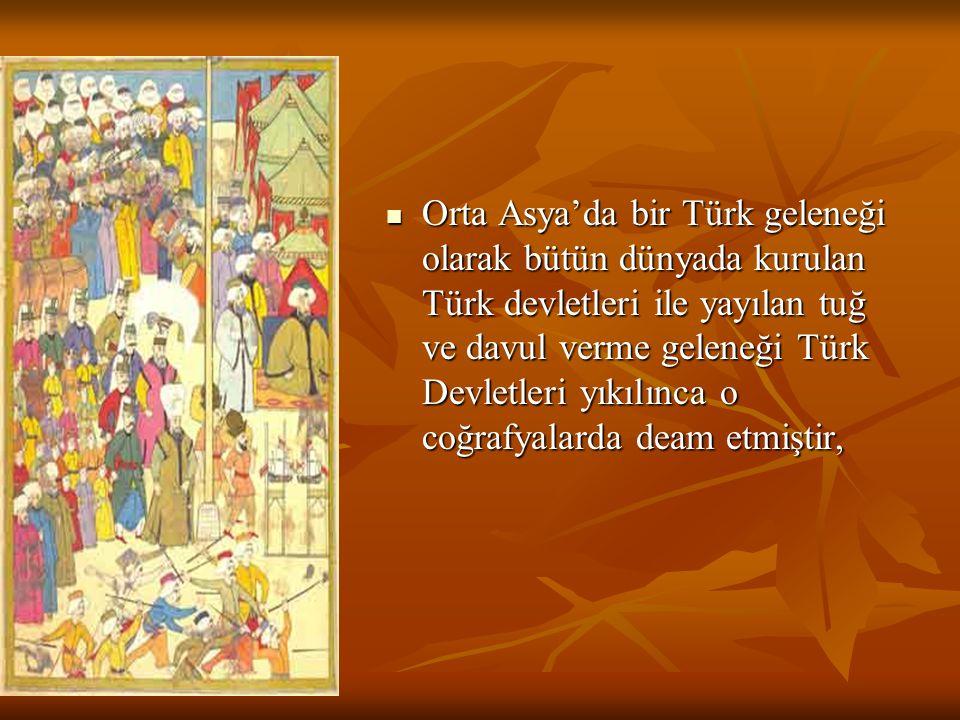 Orta Asya'da bir Türk geleneği olarak bütün dünyada kurulan Türk devletleri ile yayılan tuğ ve davul verme geleneği Türk Devletleri yıkılınca o coğraf