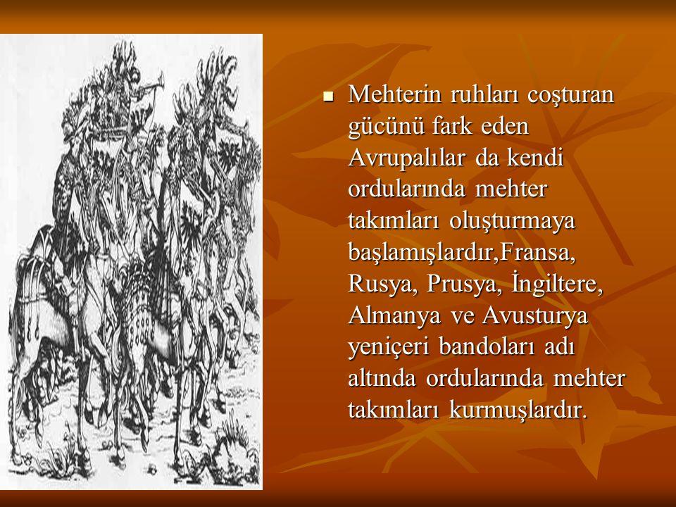 Mehterin ruhları coşturan gücünü fark eden Avrupalılar da kendi ordularında mehter takımları oluşturmaya başlamışlardır,Fransa, Rusya, Prusya, İngilte