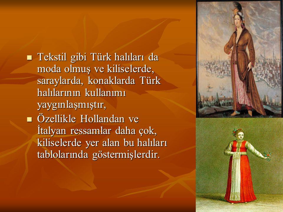 Tekstil gibi Türk halıları da moda olmuş ve kiliselerde, saraylarda, konaklarda Türk halılarının kullanımı yaygınlaşmıştır, Tekstil gibi Türk halıları