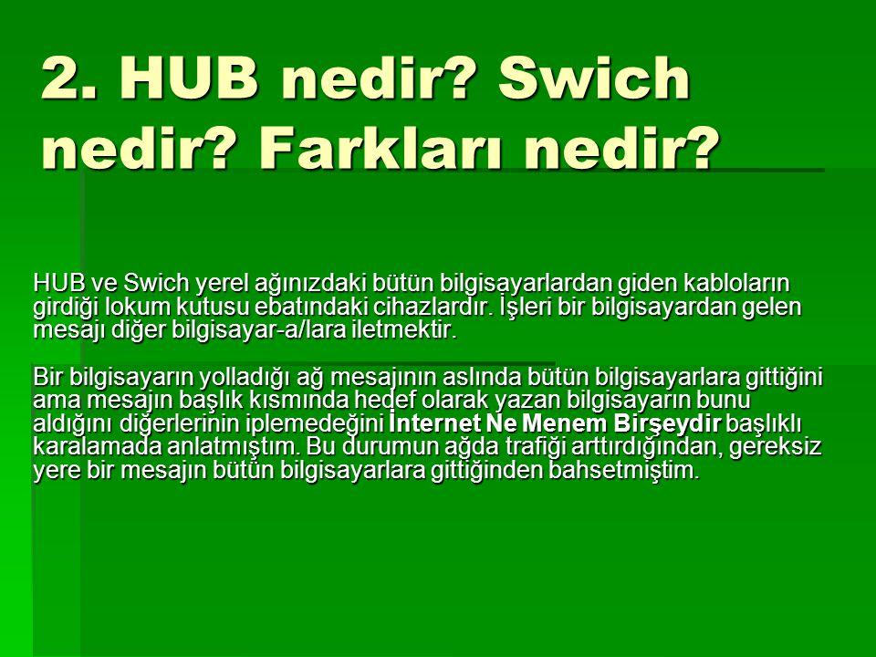 2. HUB nedir? Swich nedir? Farkları nedir? HUB ve Swich yerel ağınızdaki bütün bilgisayarlardan giden kabloların girdiği lokum kutusu ebatındaki cihaz