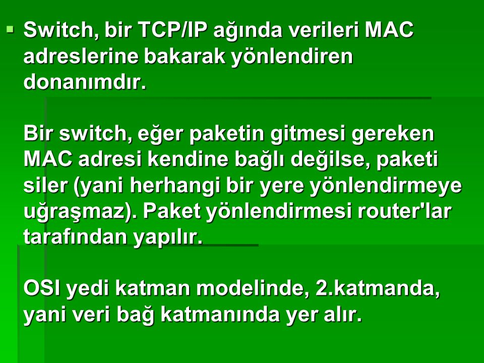  Switch, bir TCP/IP ağında verileri MAC adreslerine bakarak yönlendiren donanımdır. Bir switch, eğer paketin gitmesi gereken MAC adresi kendine bağlı