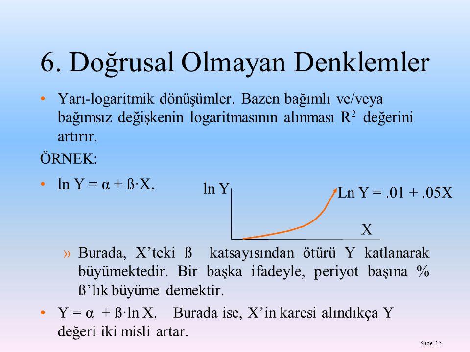 Slide 15 X ln Y Ln Y =.01 +.05X 6.Doğrusal Olmayan Denklemler Yarı-logaritmik dönüşümler.