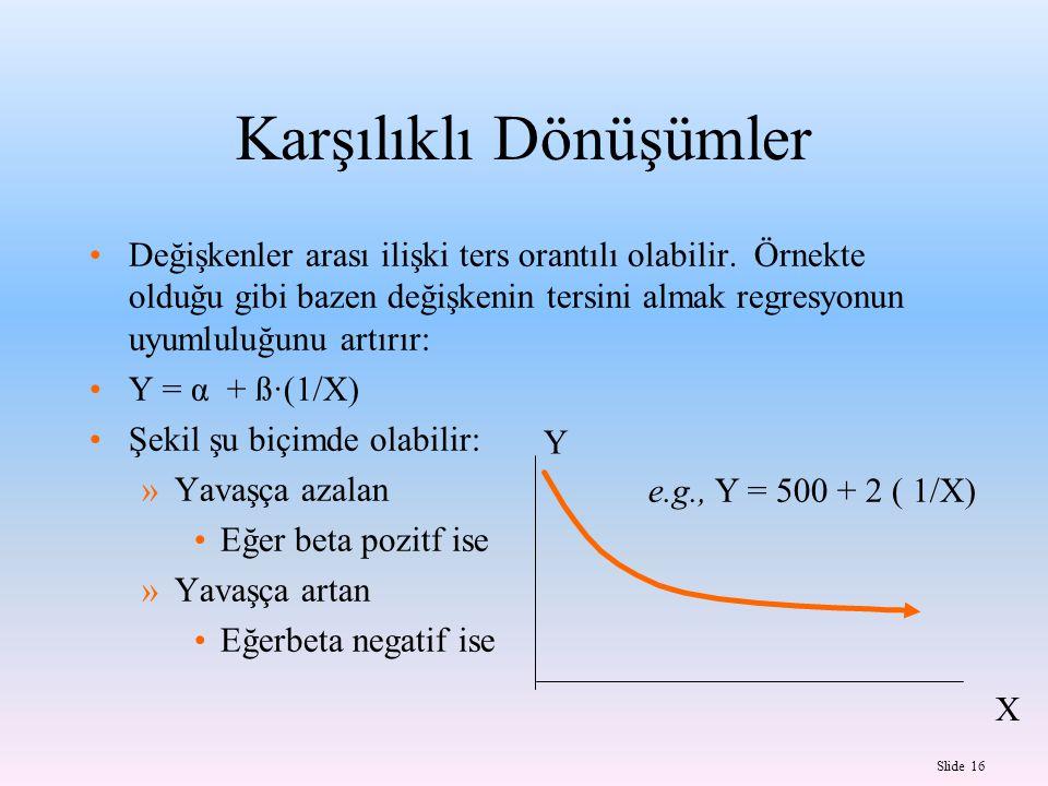 Slide 16 X Y e.g., Y = 500 + 2 ( 1/X) Karşılıklı Dönüşümler Değişkenler arası ilişki ters orantılı olabilir.
