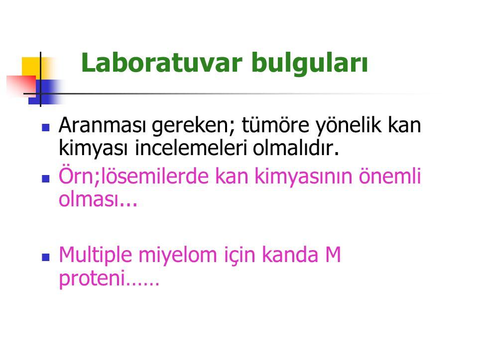 Laboratuvar bulguları Aranması gereken; tümöre yönelik kan kimyası incelemeleri olmalıdır. Örn;lösemilerde kan kimyasının önemli olması... Multiple mi