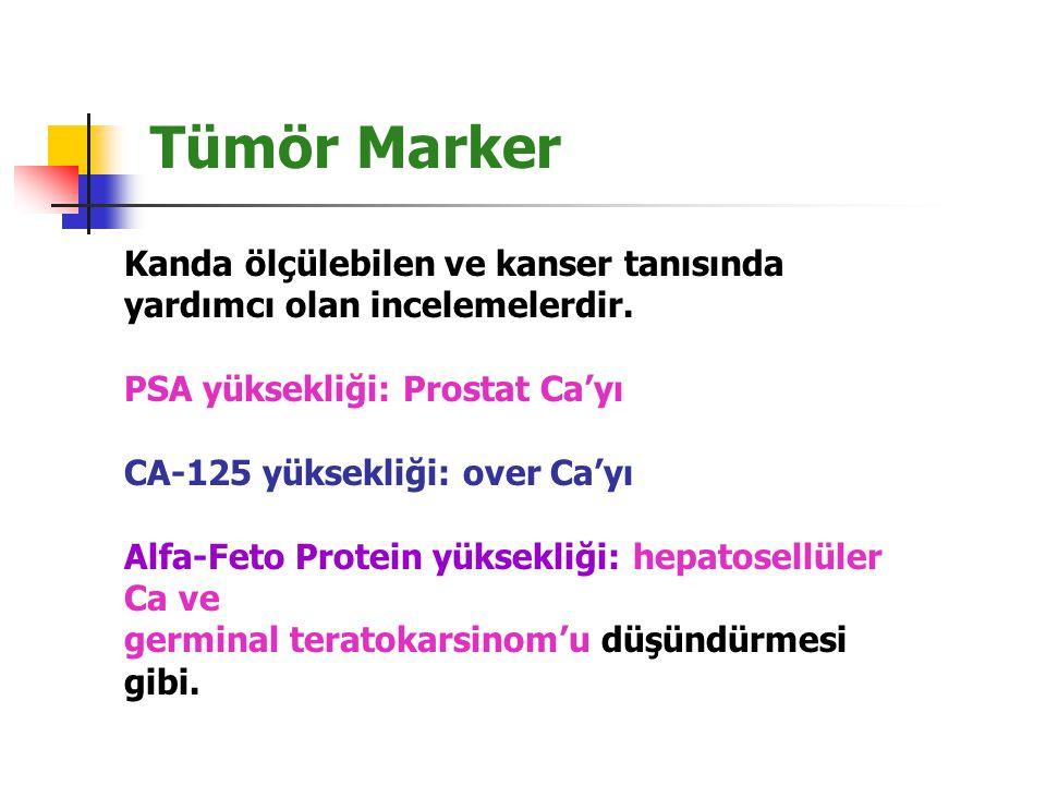 Tümör Marker Kanda ölçülebilen ve kanser tanısında yardımcı olan incelemelerdir. PSA yüksekliği: Prostat Ca'yı CA-125 yüksekliği: over Ca'yı Alfa-Feto
