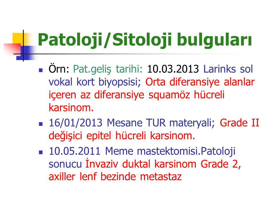 Patoloji/Sitoloji bulguları Örn: Pat.geliş tarihi: 10.03.2013 Larinks sol vokal kort biyopsisi; Orta diferansiye alanlar içeren az diferansiye squamöz