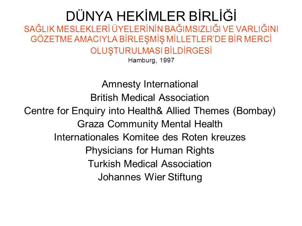 DÜNYA HEKİMLER BİRLİĞİ SAĞLIK MESLEKLERİ ÜYELERİNİN BAĞIMSIZLIĞI VE VARLIĞINI GÖZETME AMACIYLA BİRLEŞMİŞ MİLLETLER'DE BİR MERCİ OLUŞTURULMASI BİLDİRGESİ Hamburg, 1997 Amnesty International British Medical Association Centre for Enquiry into Health& Allied Themes (Bombay) Graza Community Mental Health Internationales Komitee des Roten kreuzes Physicians for Human Rights Turkish Medical Association Johannes Wier Stiftung