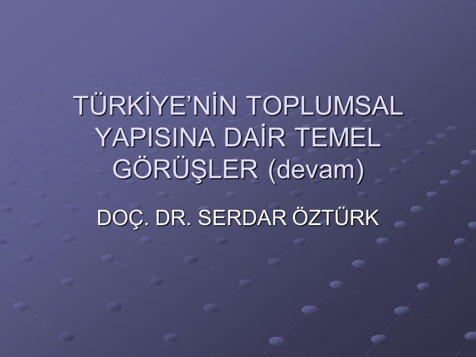 TÜRKİYE'NİN TOPLUMSAL YAPISINA DAİR TEMEL GÖRÜŞLER (devam) DOÇ. DR. SERDAR ÖZTÜRK