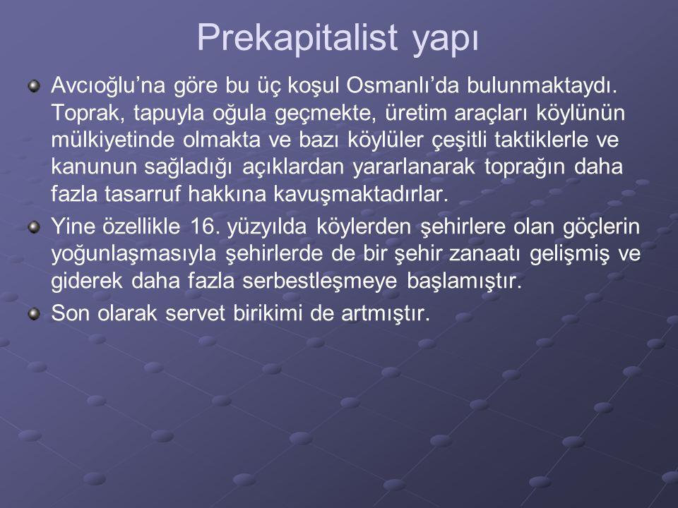 Prekapitalist yapı Avcıoğlu'na göre bu üç koşul Osmanlı'da bulunmaktaydı. Toprak, tapuyla oğula geçmekte, üretim araçları köylünün mülkiyetinde olmakt