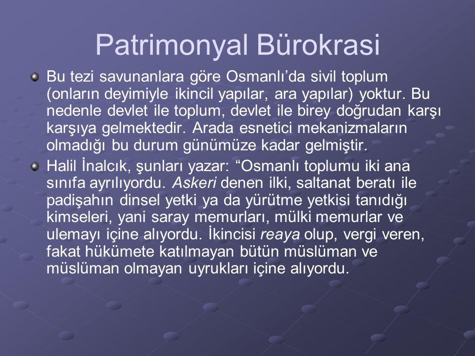 Patrimonyal Bürokrasi Bu tezi savunanlara göre Osmanlı'da sivil toplum (onların deyimiyle ikincil yapılar, ara yapılar) yoktur. Bu nedenle devlet ile