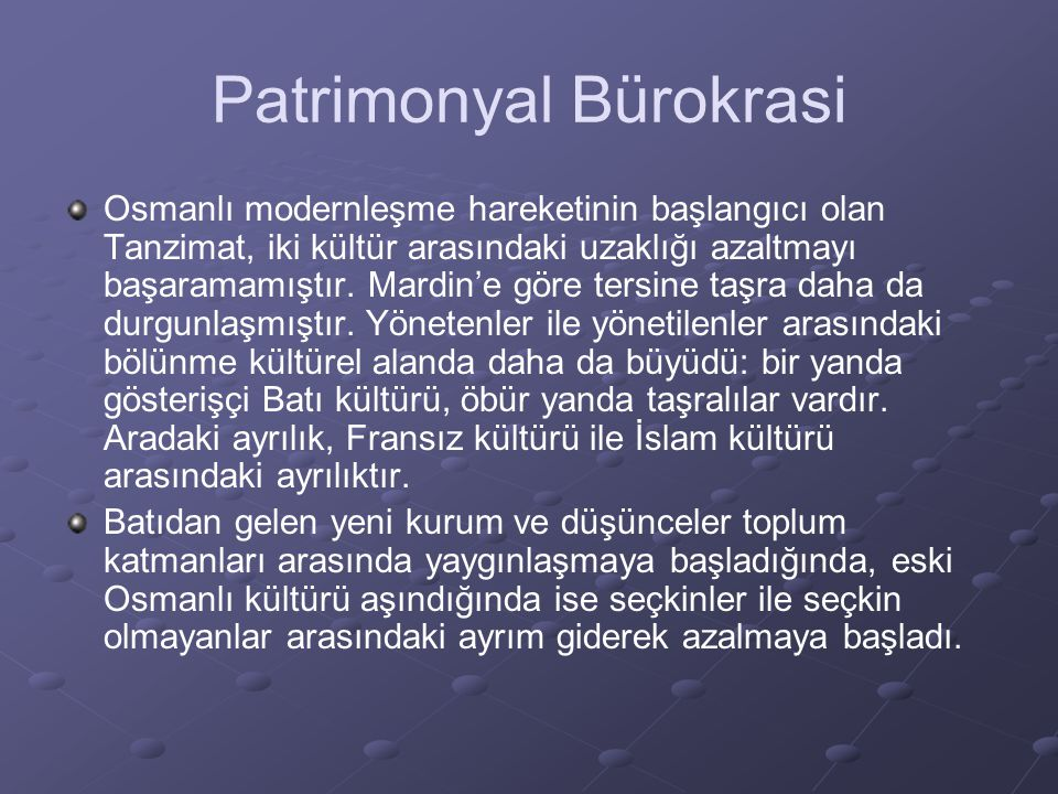 Patrimonyal Bürokrasi Osmanlı modernleşme hareketinin başlangıcı olan Tanzimat, iki kültür arasındaki uzaklığı azaltmayı başaramamıştır. Mardin'e göre