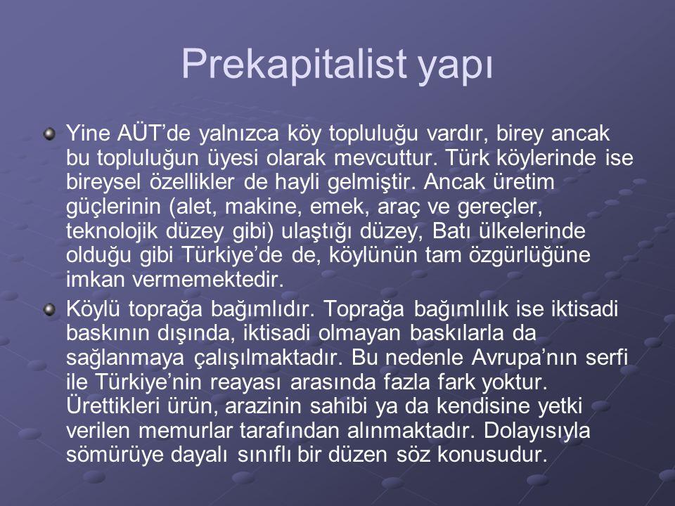 Prekapitalist yapı Yine AÜT'de yalnızca köy topluluğu vardır, birey ancak bu topluluğun üyesi olarak mevcuttur. Türk köylerinde ise bireysel özellikle