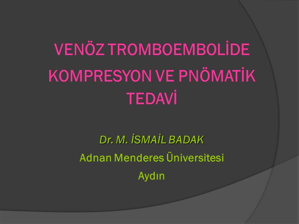 VENÖZ TROMBOEMBOLİDE KOMPRESYON VE PNÖMATİK TEDAVİ Dr. M. İSMAİL BADAK Adnan Menderes Üniversitesi Aydın