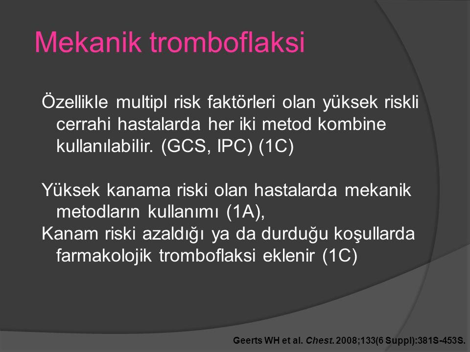 Mekanik tromboflaksi Geerts WH et al. Chest. 2008;133(6 Suppl):381S-453S. Özellikle multipl risk faktörleri olan yüksek riskli cerrahi hastalarda her