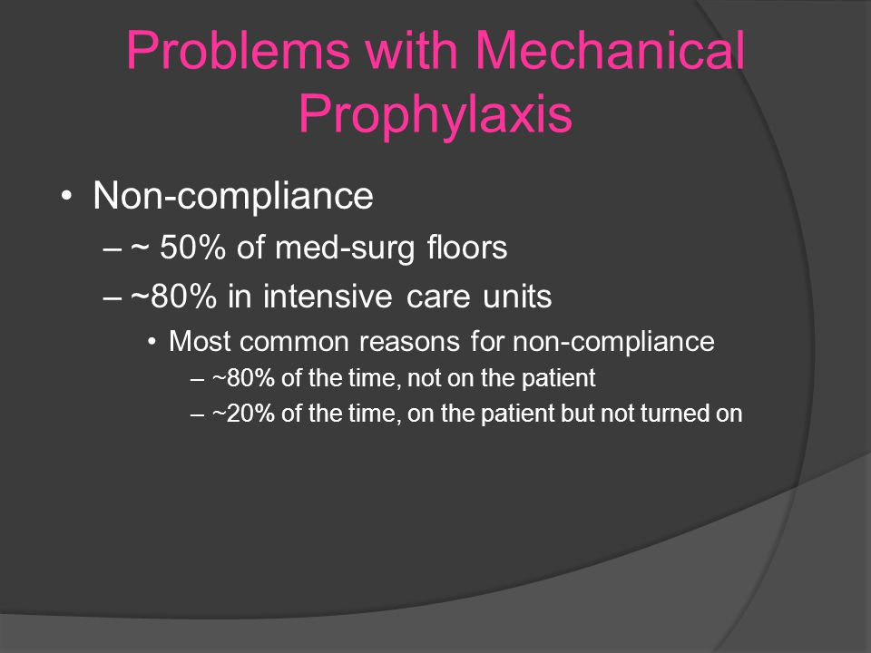 Problems with Mechanical Prophylaxis Non-compliance –~ 50% of med-surg floors –~80% in intensive care units Most common reasons for non-compliance –~80% of the time, not on the patient –~20% of the time, on the patient but not turned on