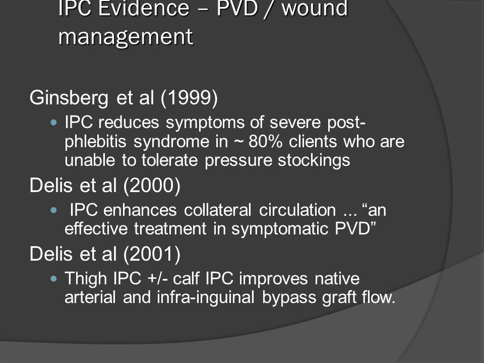 IPC Evidence – PVD / wound management Ginsberg et al (1999) IPC reduces symptoms of severe post- phlebitis syndrome in ~ 80% clients who are unable to tolerate pressure stockings Delis et al (2000) IPC enhances collateral circulation...