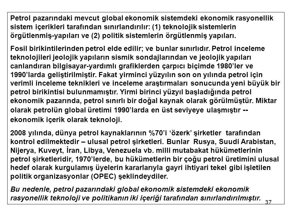 37 Petrol pazarındaki mevcut global ekonomik sistemdeki ekonomik rasyonellik sistem içerikleri tarafından sınırlandırılır: (1) teknolojik sistemlerin