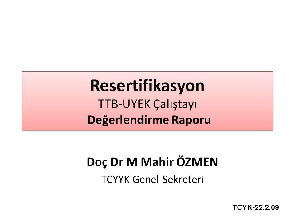 Resertifikasyon TTB-UYEK Çalıştayı Değerlendirme Raporu Doç Dr M Mahir ÖZMEN TCYYK Genel Sekreteri TCYK-22.2.09