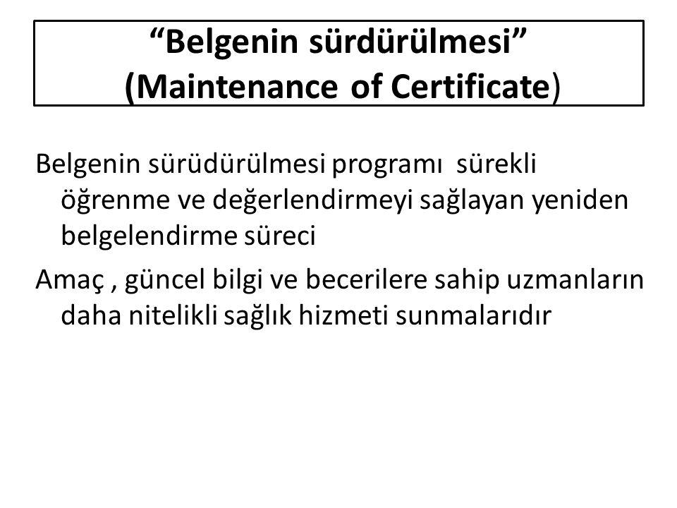 Belgenin sürüdürülmesi programı sürekli öğrenme ve değerlendirmeyi sağlayan yeniden belgelendirme süreci Amaç, güncel bilgi ve becerilere sahip uzmanların daha nitelikli sağlık hizmeti sunmalarıdır Belgenin sürdürülmesi (Maintenance of Certificate)