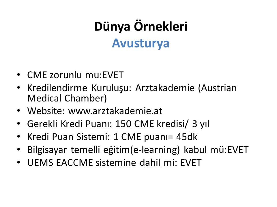 CME zorunlu mu:EVET Kredilendirme Kuruluşu: Arztakademie (Austrian Medical Chamber) Website: www.arztakademie.at Gerekli Kredi Puanı: 150 CME kredisi/ 3 yıl Kredi Puan Sistemi: 1 CME puanı= 45dk Bilgisayar temelli eğitim(e-learning) kabul mü:EVET UEMS EACCME sistemine dahil mi: EVET Dünya Örnekleri Avusturya