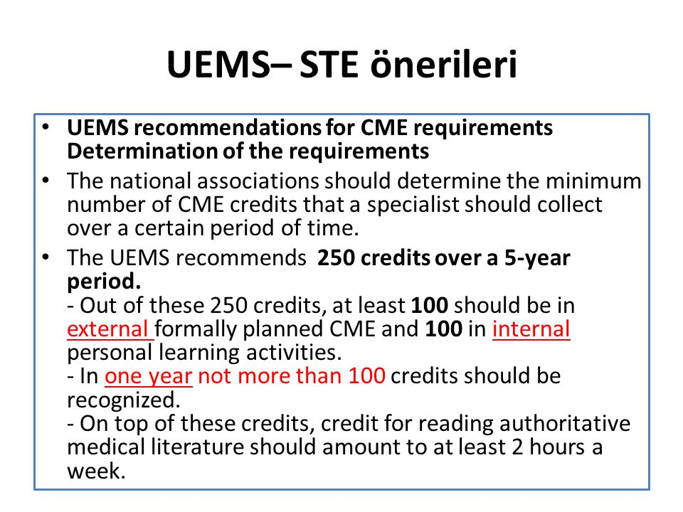 UEMS– STE önerileri UEMS recommendations for CME requirements Determination of the requirements The national associations should determine the minimum number of CME credits that a specialist should collect over a certain period of time.