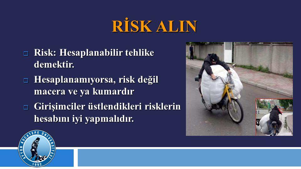 RİSK ALIN  Risk: Hesaplanabilir tehlike demektir.  Hesaplanamıyorsa, risk değil macera ve ya kumardır  Girişimciler üstlendikleri risklerin hesabın