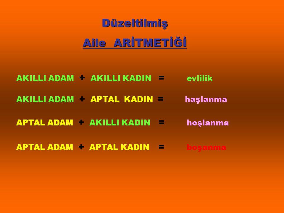 Düzeltilmiş Aile ARİTMETİĞİ AKILLI ADAM + AKILLI KADIN = evlilik AKILLI ADAM + APTAL KADIN = haşlanma APTAL ADAM + AKILLI KADIN = hoşlanma APTAL ADAM + APTAL KADIN = boşanma
