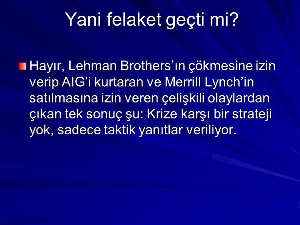 Yani felaket geçti mi? Hayır, Lehman Brothers'ın çökmesine izin verip AIG'i kurtaran ve Merrill Lynch'in satılmasına izin veren çelişkili olaylardan ç