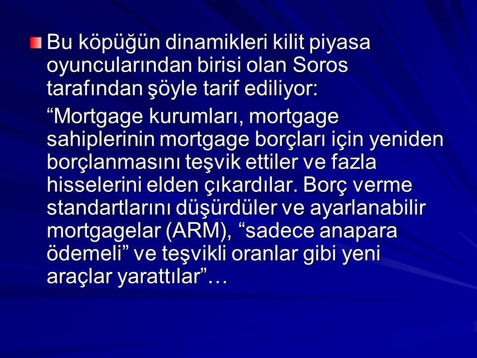 Bu köpüğün dinamikleri kilit piyasa oyuncularından birisi olan Soros tarafından şöyle tarif ediliyor: Mortgage kurumları, mortgage sahiplerinin mortgage borçları için yeniden borçlanmasını teşvik ettiler ve fazla hisselerini elden çıkardılar.