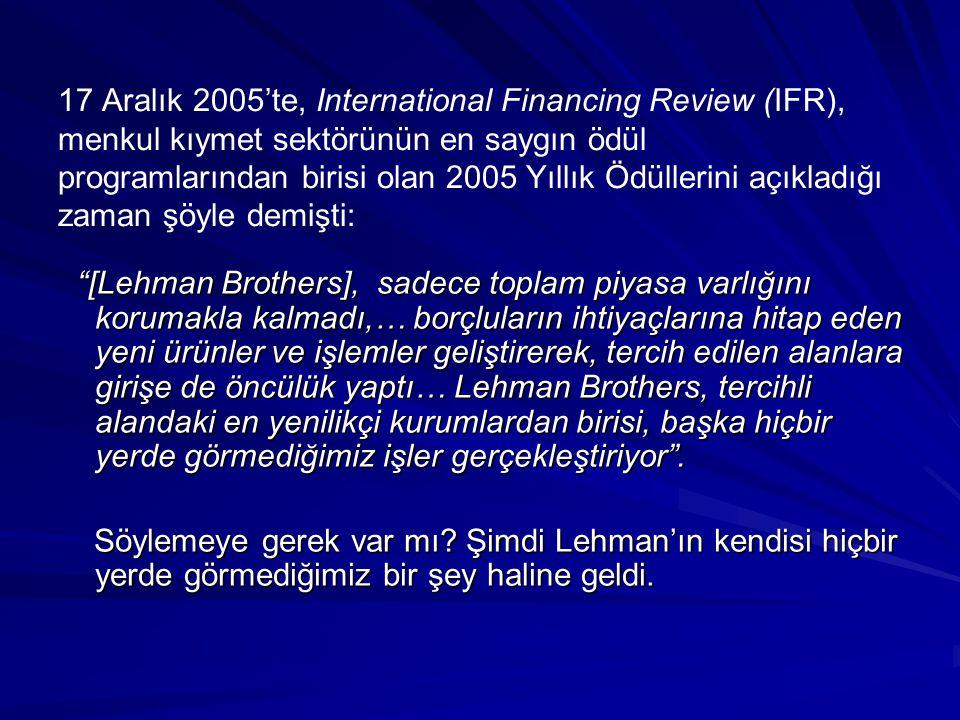 17 Aralık 2005'te, International Financing Review (IFR), menkul kıymet sektörünün en saygın ödül programlarından birisi olan 2005 Yıllık Ödüllerini açıkladığı zaman şöyle demişti: [Lehman Brothers], sadece toplam piyasa varlığını korumakla kalmadı,… borçluların ihtiyaçlarına hitap eden yeni ürünler ve işlemler geliştirerek, tercih edilen alanlara girişe de öncülük yaptı… Lehman Brothers, tercihli alandaki en yenilikçi kurumlardan birisi, başka hiçbir yerde görmediğimiz işler gerçekleştiriyor .