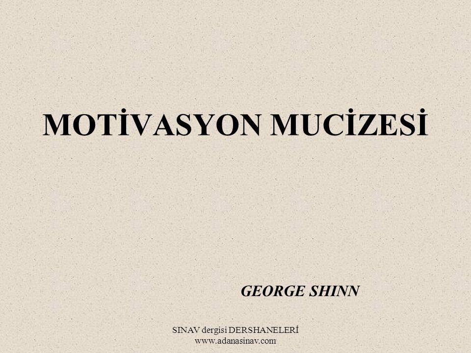 SINAV dergisi DERSHANELERİ www.adanasinav.com MOTİVASYON MUCİZESİ GEORGE SHINN