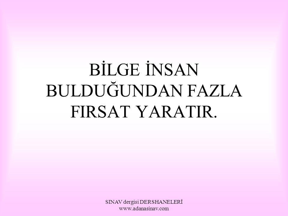 SINAV dergisi DERSHANELERİ www.adanasinav.com BİLGE İNSAN BULDUĞUNDAN FAZLA FIRSAT YARATIR.