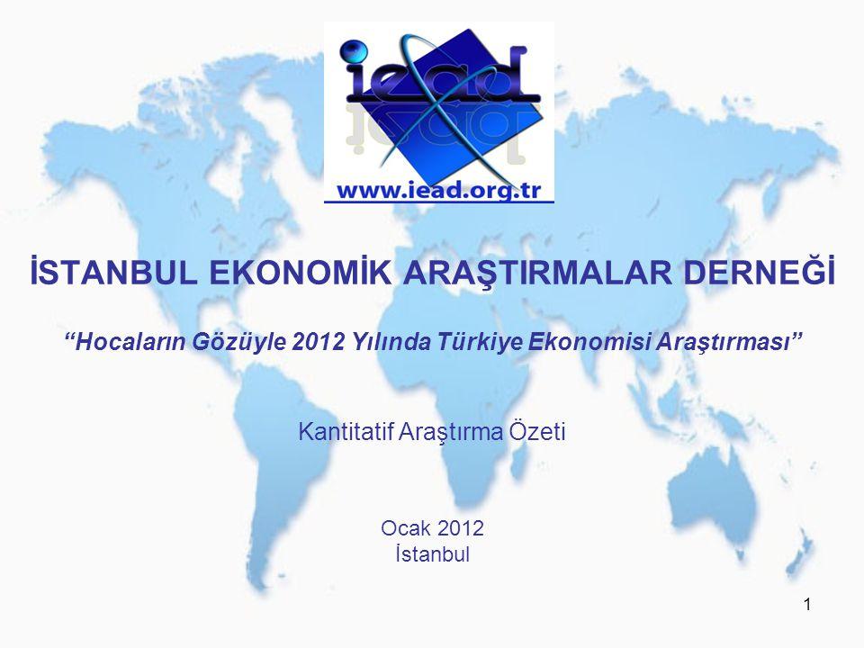 1 İSTANBUL EKONOMİK ARAŞTIRMALAR DERNEĞİ Hocaların Gözüyle 2012 Yılında Türkiye Ekonomisi Araştırması Kantitatif Araştırma Özeti Ocak 2012 İstanbul