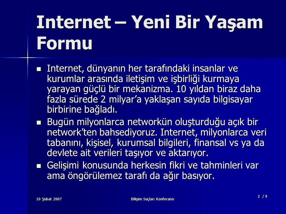 Bilişim Suçları Konferansı 2 / 9 Internet – Yeni Bir Yaşam Formu Internet, dünyanın her tarafındaki insanlar ve kurumlar arasında iletişim ve işbirliği kurmaya yarayan güçlü bir mekanizma.