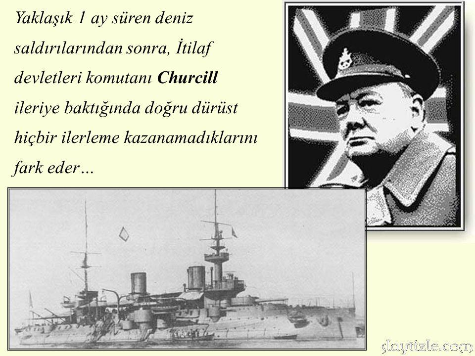 Yaklaşık 1 ay süren deniz saldırılarından sonra, İtilaf devletleri komutanı Churcill ileriye baktığında doğru dürüst hiçbir ilerleme kazanamadıklarını fark eder…