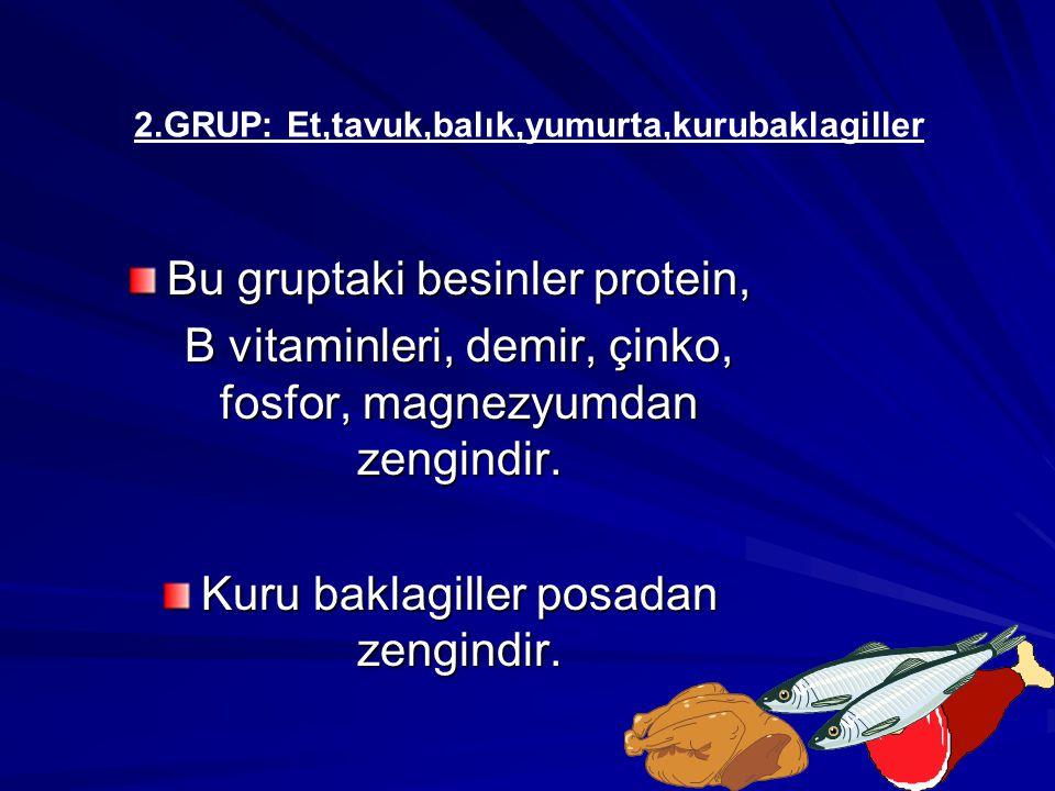 Bu gruptaki besinler protein, B vitaminleri, demir, çinko, fosfor, magnezyumdan zengindir. Kuru baklagiller posadan zengindir. 2.GRUP: Et,tavuk,balık,