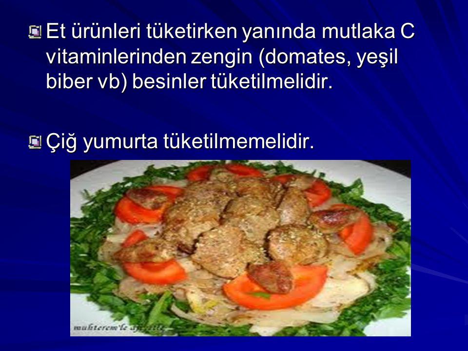 Et ürünleri tüketirken yanında mutlaka C vitaminlerinden zengin (domates, yeşil biber vb) besinler tüketilmelidir. Çiğ yumurta tüketilmemelidir.