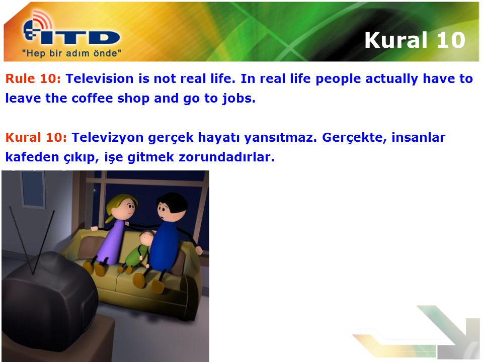 Kural 10 Rule 10: Television is not real life. In real life people actually have to leave the coffee shop and go to jobs. Kural 10: Televizyon gerçek