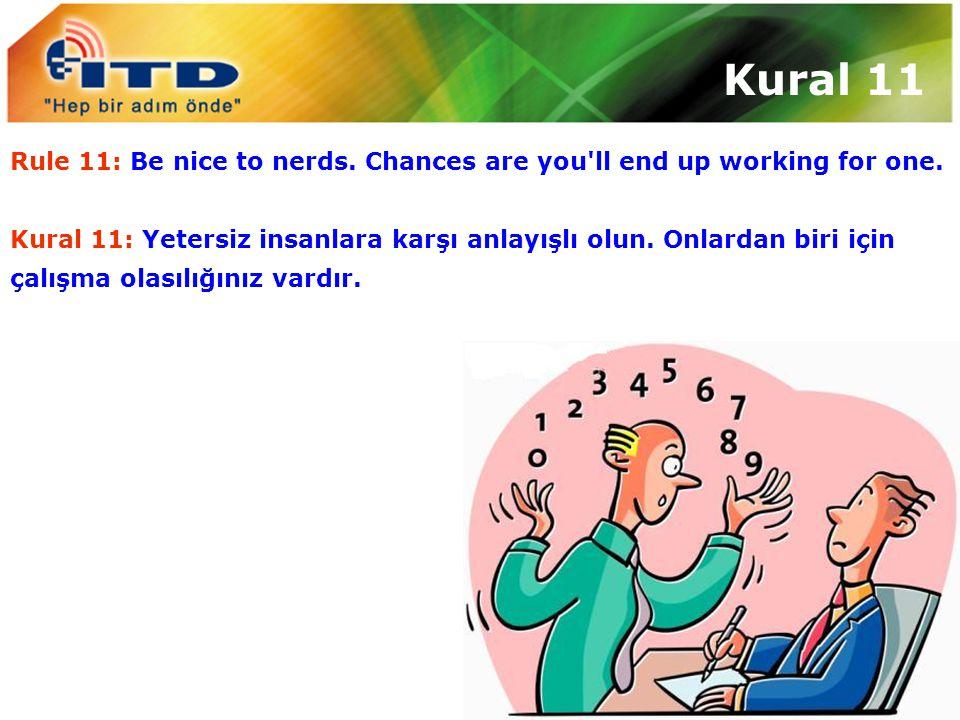 Kural 11 Rule 11: Be nice to nerds. Chances are you'll end up working for one. Kural 11: Yetersiz insanlara karşı anlayışlı olun. Onlardan biri için ç