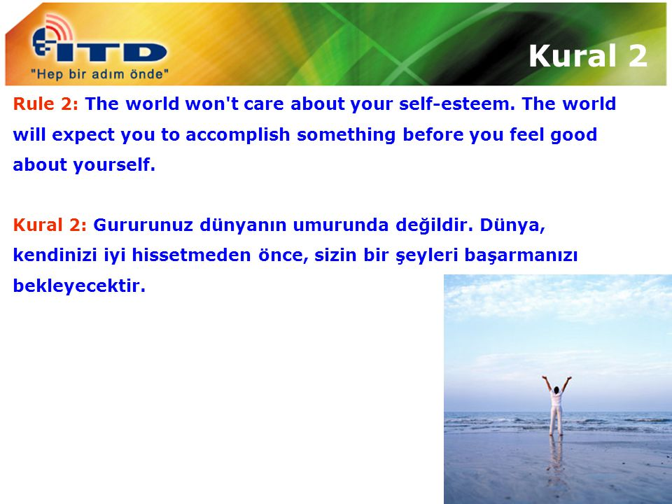 Rule 2: The world won't care about your self-esteem. The world will expect you to accomplish something before you feel good about yourself. Kural 2: G