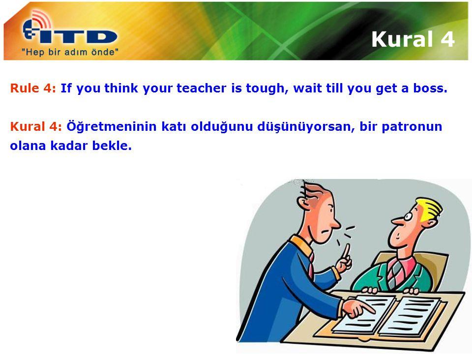 Rule 4: If you think your teacher is tough, wait till you get a boss. Kural 4: Öğretmeninin katı olduğunu düşünüyorsan, bir patronun olana kadar bekle